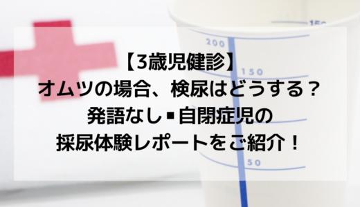 【3歳児健診】オムツの場合検尿はどうする?発語なし・自閉症児の採尿レポご紹介!